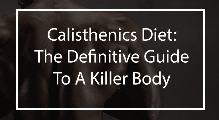 The Calisthenics Diet: The Definitive Guide To A Killer Body