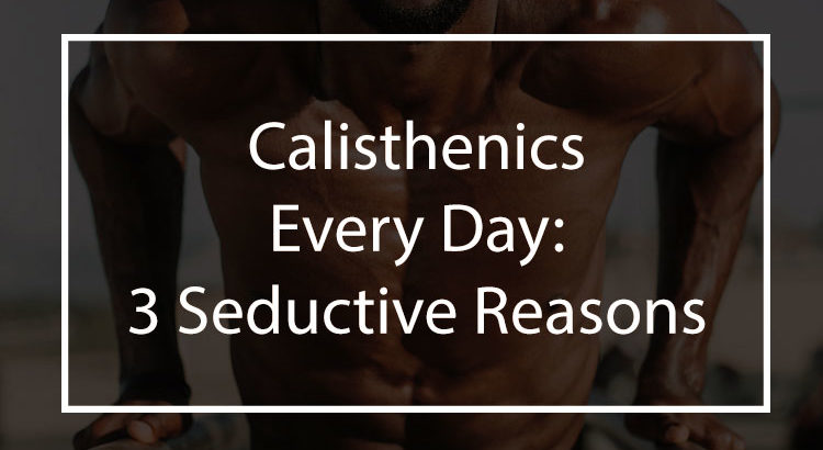 3 Seductive Reasons To Start Doing Calisthenics Every Day